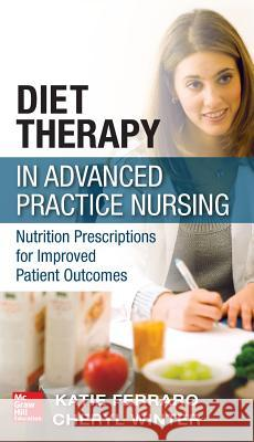 Diet Therapy in Advanced Practice Nursing: Nutrition Prescriptions for Improved Patient Outcomes Katie Ferraro 9780071771481