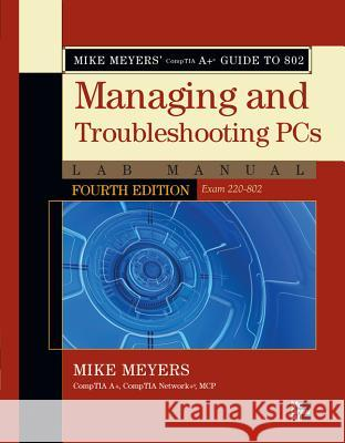 Mike Meyers' Comptia A+ Guide to 802 Managing and Troubleshooting PCs Lab Manual, Fourth Edition (Exam 220-802) Michael Meyers 9780071795159