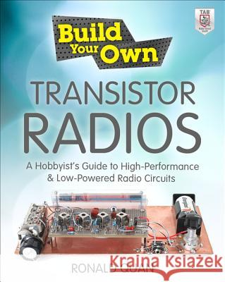 Build Your Own Transistor Radios: A Hobbyist's Guide to High-Performance and Low-Powered Radio Circuits Ronald Quan 9780071799706