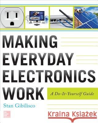 Making Everyday Electronics Work: A Do-It-Yourself Guide Stan Gibilisco 9780071807999