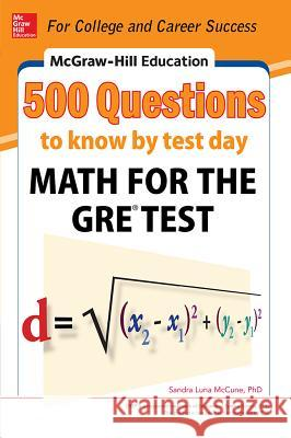 McGraw-Hill Education 500 Questions to Know by Test Day: Math for the Gre(r) Test Sandra Luna McCune 9780071820967