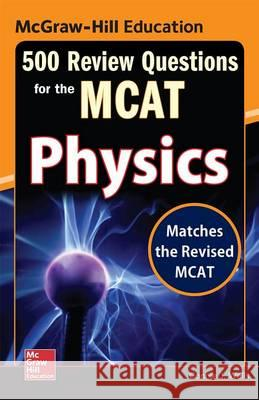 McGraw-Hill Education 500 Review Questions for the McAt: Physics Connie Wells 9780071836234