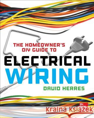 The Homeowner's DIY Guide to Electrical Wiring David Herres 9780071844758