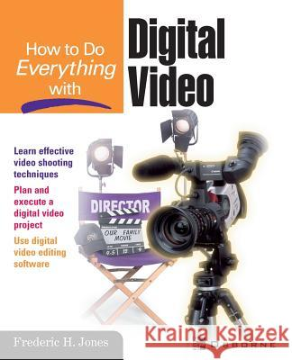 How to Do Everything with Digital Video Frederic H. Jones Jeffrey Wilson Roger Ed. Edward Ed. Dee Ed. Hedd Jones 9780072194630