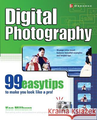 Digital Photography: 99 Easy Tips to Make You Look Like a Pro! Ken Milburn 9780072225822