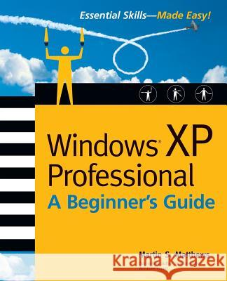 Windows (R) XP Professional: A Beginner's Guide Martin S. Matthews 9780072226089