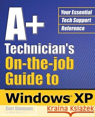 A+ Technician's On-The-Job Guide to Windows XP Curt Simmons 9780072226904