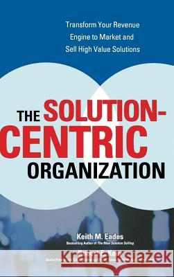 The Solution-Centric Organization Keith M. Eades Robert E. Kear 9780072262643
