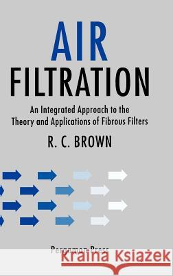 Air Filtration: An Integrated Approach to the Theory and Applications of Fibrous Filters R. C. Brown 9780080412740