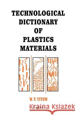 Technological Dictionary of Plastics Materials W. V. Titow W. V. Titow Remco De Boer 9780080418919