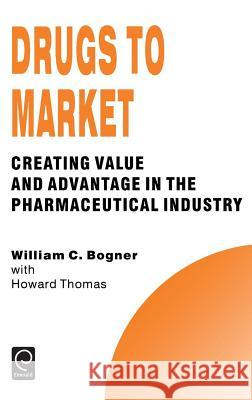 Drugs to Market: Creating Value and Advantage in the Pharmaceutical Industry William C. Bogner W. C. Bogner H. Thomas 9780080425597