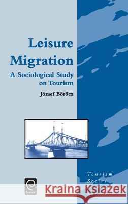 Leisure Migration: A Sociological Study on Tourism Jozsef Borocz J. Borocz Borocz Jozse 9780080425603