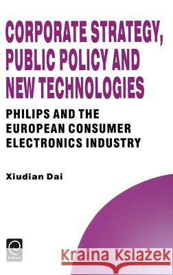 Corporate Strategy, Public Policy and New Technologies: Philips and the European Consumer Electronics Industry Xiudian Dai Dai Xiudia 9780080425818