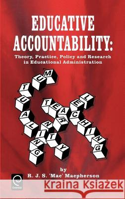Educative Accountability : Theory, Practice, Policy and Research in Educational Administration R. J. S. MacPherson MacPherson R R. J. S. MacPherson 9780080427683