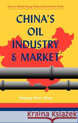 China's Oil Industry and Market Henry Wang Haijiang Henry Wang H. H. Wang 9780080430058
