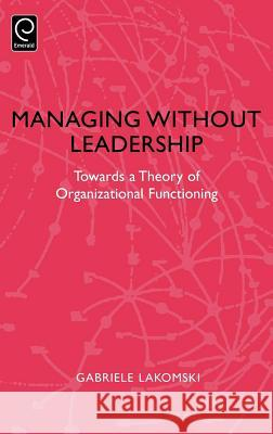 Managing without Leadership : Towards a Theory of Organizational Functioning Gabriele Lakomski Lakomski                                 Gabriele Lakomski 9780080433523