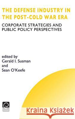 Defense Industry in the Post-Cold War Era: Corporate Strategies and Public Policy Perspectives Gerald I. Susman Sean O'Keefe G. I. Susman 9780080433561