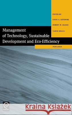 Management of Technology, Sustainable Development and Eco-Efficiency: Selected Papers from the Seventh International Conference on Management of Techn Louis A. Lefebvre Robert M. Mason L. a. Lefebvre 9780080433639