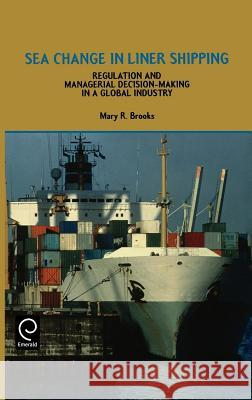 Sea Change in Liner Shipping: Regulation and Managerial Decision-Making in a Global Industry Mary R. Brooks M. R. Brooks Brooks 9780080434285