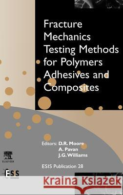 Fracture Mechanics Testing Methods for Polymers, Adhesives and Composites D. R. Moore A. Pavan J. G. Williams 9780080436890