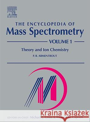 The Encyclopedia of Mass Spectrometry: Volume 1: Theory and Ion Chemistry P. B. Armentrout 9780080438023