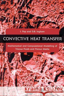 Convective Heat Transfer : Mathematical and Computational Modelling of Viscous Fluids and Porous Media Ioan I. Pop I. Pop D. B. Ingham 9780080438788