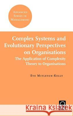 Complex Systems and Evolutionary Perspectives on Organisations Eve Mitleton-Kelly 9780080439570