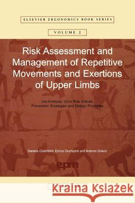 Risk Assessment and Management of Repetitive Movements and Exertions of Upper Limbs: Job Analysis, Ocra Risk Indicies, Prevention Strategies and Desig Daniela Colombini Peter Alding 9780080440804