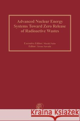 Advanced Nuclear Energy Systems Toward Zero Release of Radioactive Wastes M. Saito T. Sawada Masaki Saito 9780080441733