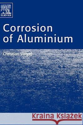Corrosion of Aluminium Christian Vargel 9780080444956 Elsevier Science