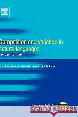 Competition and Variation in Natural Languages: The Case for Case Mengistu Amberber Helen D 9780080446516