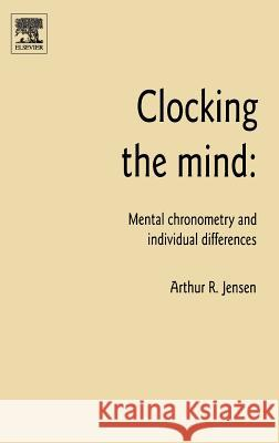 Clocking the Mind: Mental Chronometry and Individual Differences Arthur R. Jensen 9780080449395