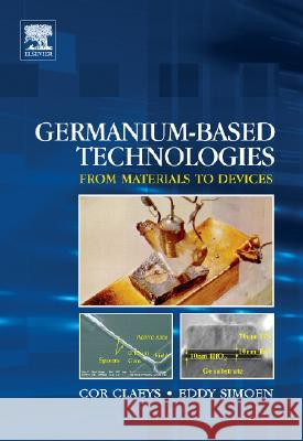 Germanium-Based Technologies : From Materials to Devices Cor Claeys Eddy Simoen 9780080449531