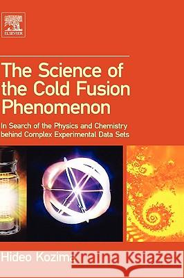 The Science of the Cold Fusion Phenomenon : In Search of the Physics and Chemistry behind Complex Experimental Data Sets Hideo Kozima 9780080451107