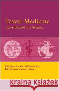 Travel Medicine: Tales Behind the Science Annelies Wilder-Smith Eli Schwartz Marc Shaw 9780080453590