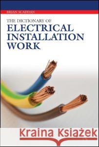 Dictionary of Electrical Installation Work: Illustrated Dictionary - A Practical A-Z Guide Brian Scaddan 9780080969374