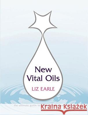 New Vital Oils: The Ultimate Guide to Radiant Beauty and Health Liz Earle 9780091876692