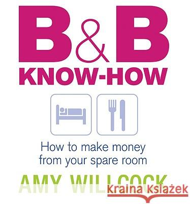 B & B Know-How: How to Make Money from Your Spare Room Amy Willcock 9780091900755 Ebury Press