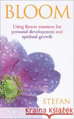 Bloom: Using Flower Essences for Personal Development and Spiritual Growth Stefan Ball 9780091906788