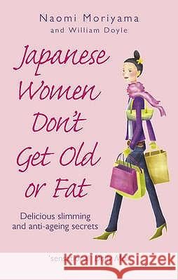 Japanese Women Don't Get Old or Fat: Delicious Slimming and Anti-Ageing Secrets Naomi Moriyama W. Doyle 9780091907105