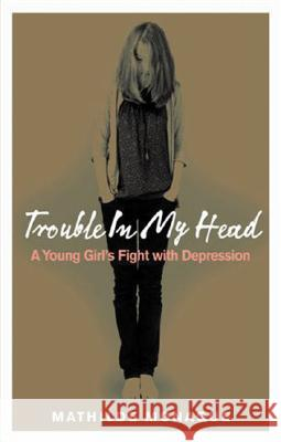Trouble in My Head: A Young Girl's Fight with Depression Mathilde Monaque 9780091917234