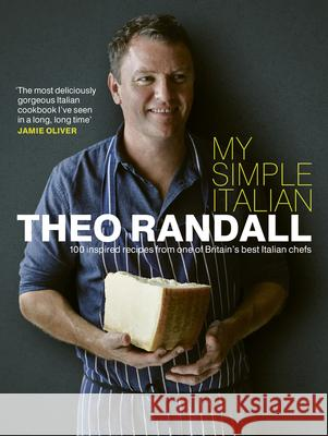 My Simple Italian: 100 Inspired Recipes from One of Britain's Best Italian Chefs Theo Randall 9780091929015 Ebury Press