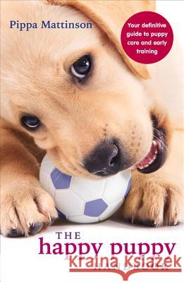 The Happy Puppy Handbook: Your Definitive Guide to Puppy Care and Early Training Pippa Mattinson 9780091957261