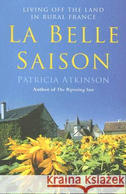 La Belle Saison: Living Off the Land in Rural France Patricia Atkinson 9780099455073