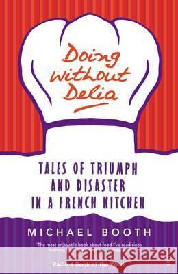 Doing Without Delia: Tales of Triumph and Disaster in a French Kitchen Michael Booth 9780099494232