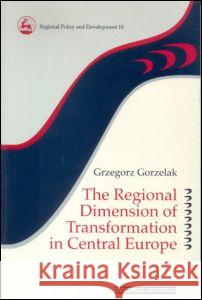 The Regional Dimension of Transformation in Central Europe Grzegorz Gorzelak Gorzelak 9780117023673