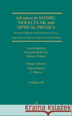 Advances in Atomic, Molecular, and Optical Physics : Electron Collisions with Molecules in Gases: Applications to Plasma Diagnostics and Modeling Mineo Kimura Y. Itikawa 9780120038442