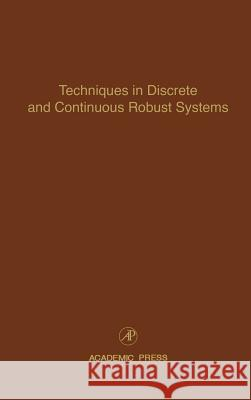 Techniques in Discrete and Continuous Robust Systems : Advances in Theory and Applications Cornelius T. Leondes 9780120127740