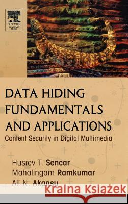 Data Hiding Fundamentals and Applications : Content Security in Digital Multimedia Husrev T. Sencar Mahalingam Ramkumar Ali N. Akansu 9780120471447