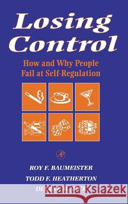 Losing Control: How and Why People Fail at Self-Regulation Roy F. Baumeister Todd F. Heatherton Dianne M. Tice 9780120831401